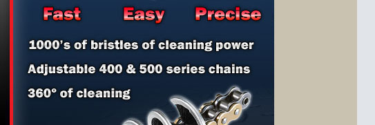 Fast - Easy - Precise. Tirox 360 motorcycle chain brush - Fast, Easy, Precise. 1000�s of bristles of cleaning power. Adjustable 400 & 500 series chains. 360 degrees of chain cleaning.